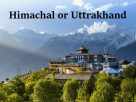 Himachal Pradesh or Uttarakhand – Which Is Better for Holidays